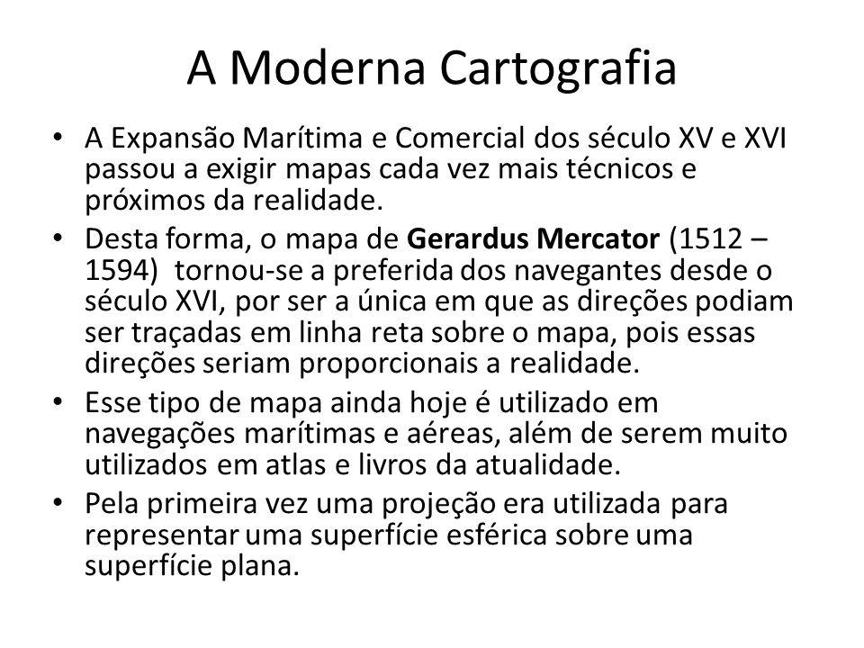 A Moderna Cartografia A Expansão Marítima e Comercial dos século XV e XVI passou a exigir mapas cada vez mais técnicos e próximos da realidade.