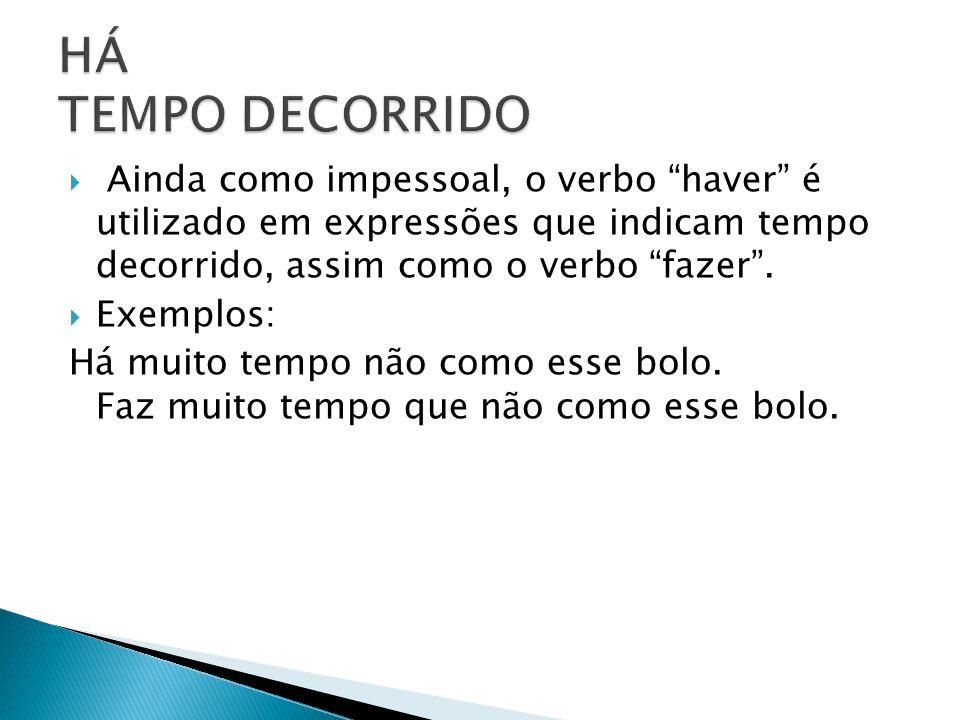 HÁ TEMPO DECORRIDO Ainda como impessoal, o verbo haver é utilizado em expressões que indicam tempo decorrido, assim como o verbo fazer .