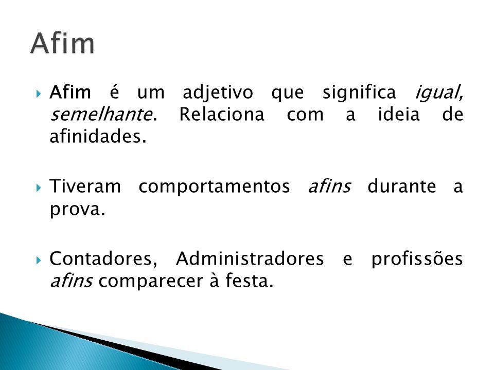 Afim Afim é um adjetivo que significa igual, semelhante. Relaciona com a ideia de afinidades. Tiveram comportamentos afins durante a prova.