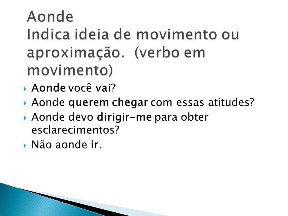 Aonde Indica ideia de movimento ou aproximação. (verbo em movimento)