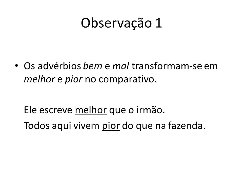 Observação 1 Os advérbios bem e mal transformam-se em melhor e pior no comparativo. Ele escreve melhor que o irmão.