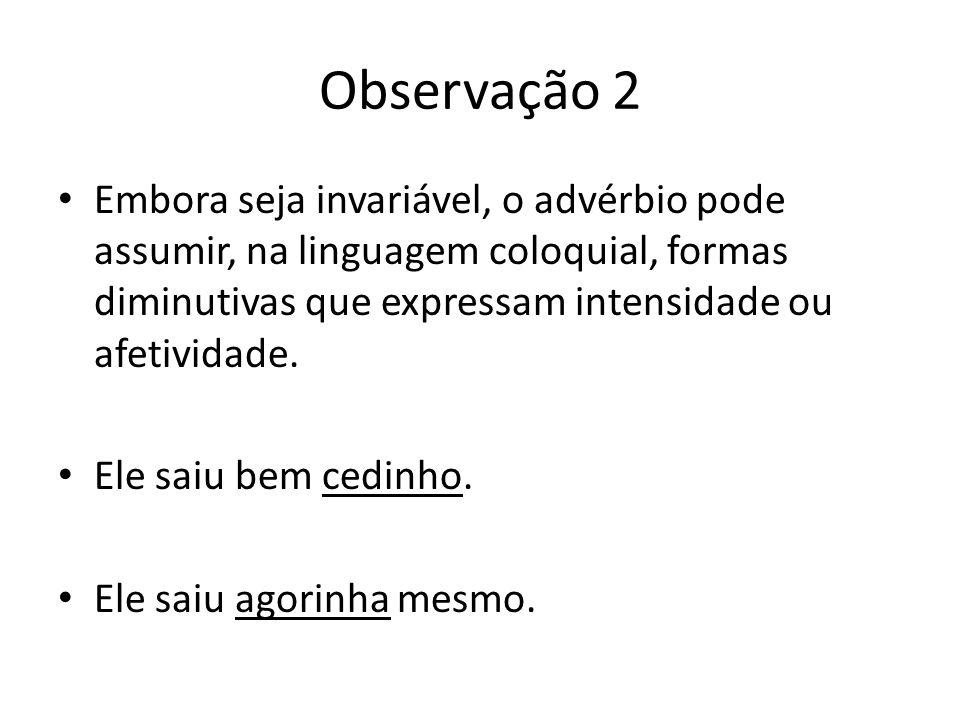 Observação 2 Embora seja invariável, o advérbio pode assumir, na linguagem coloquial, formas diminutivas que expressam intensidade ou afetividade.