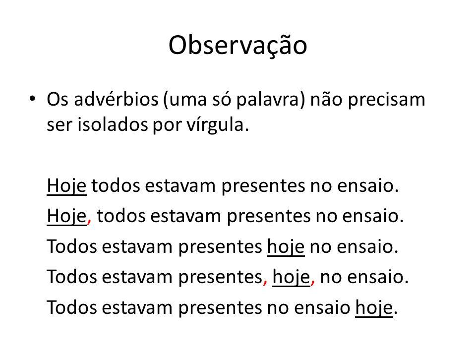 Observação Os advérbios (uma só palavra) não precisam ser isolados por vírgula. Hoje todos estavam presentes no ensaio.