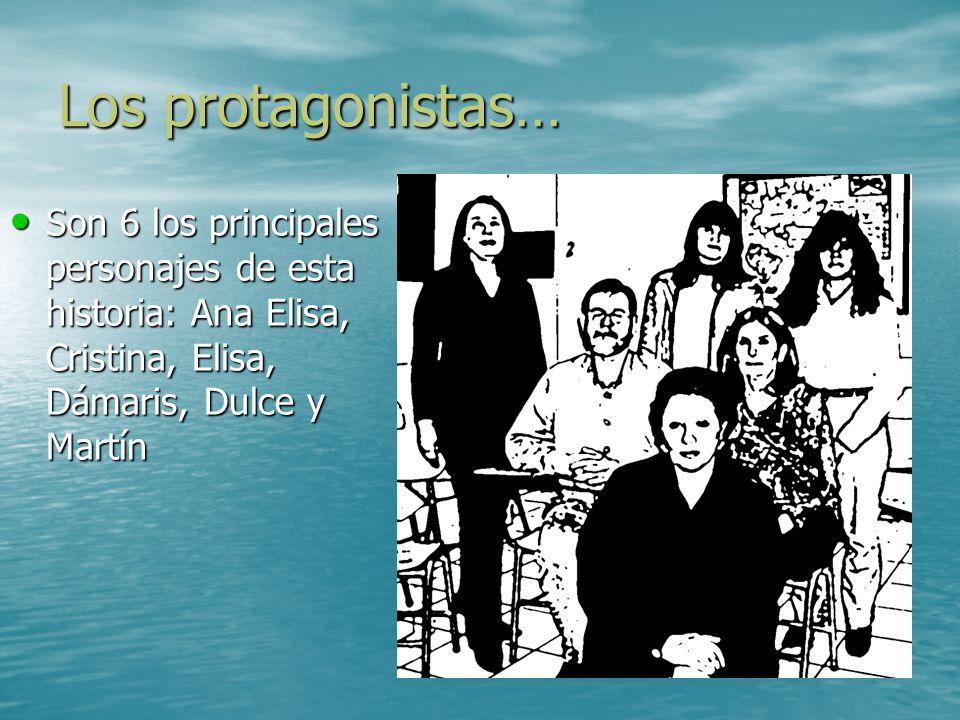 Los protagonistas… Son 6 los principales personajes de esta historia: Ana Elisa, Cristina, Elisa, Dámaris, Dulce y Martín.