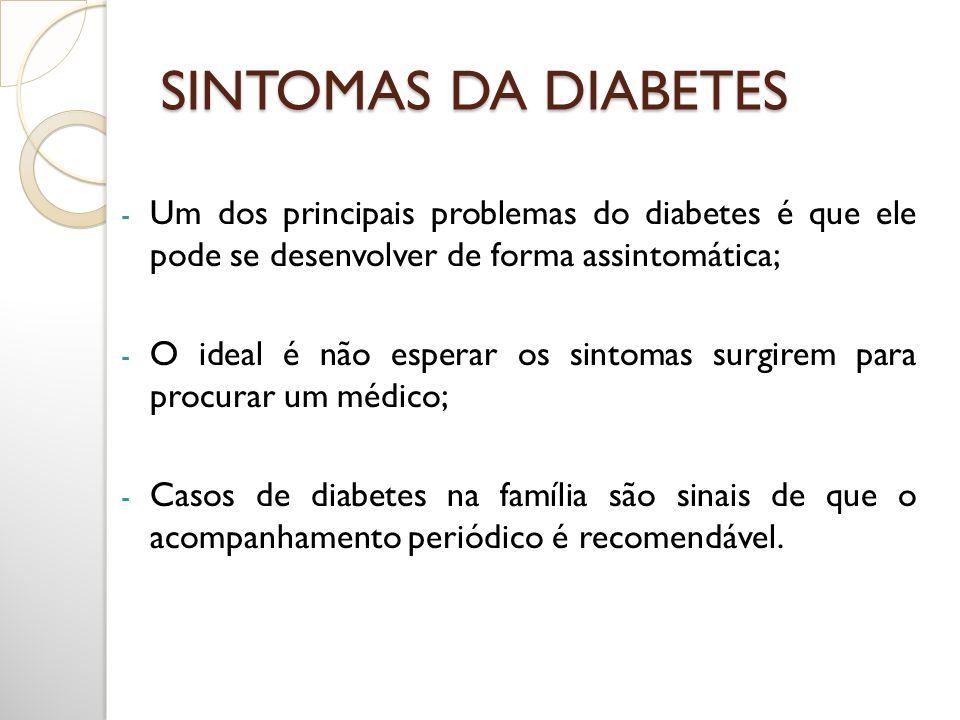 SINTOMAS DA DIABETES Um dos principais problemas do diabetes é que ele pode se desenvolver de forma assintomática;