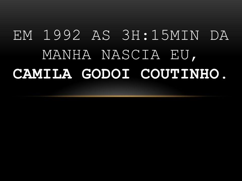 EM 1992 as 3H:15MIN da manha nAScia eu, Camila Godoi Coutinho.