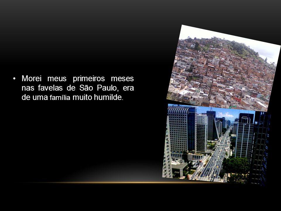 Morei meus primeiros meses nas favelas de São Paulo, era de uma família muito humilde.