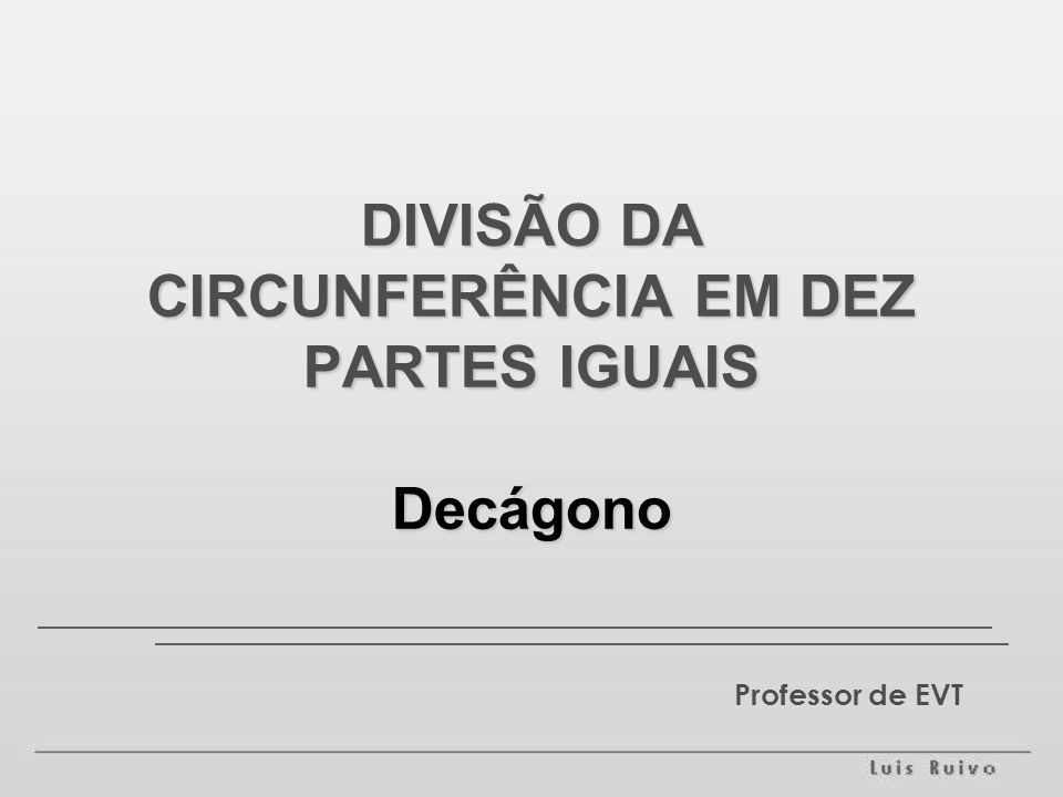 DIVISÃO DA CIRCUNFERÊNCIA EM DEZ PARTES IGUAIS Decágono