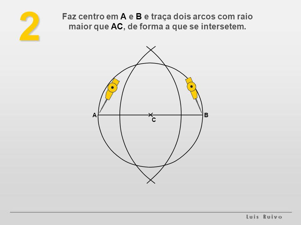2 Faz centro em A e B e traça dois arcos com raio maior que AC, de forma a que se intersetem. A B C