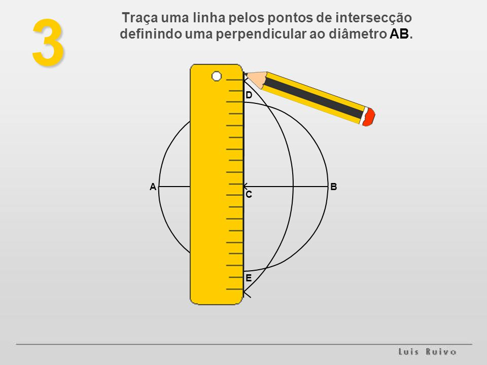3 Traça uma linha pelos pontos de intersecção definindo uma perpendicular ao diâmetro AB. D A B C E