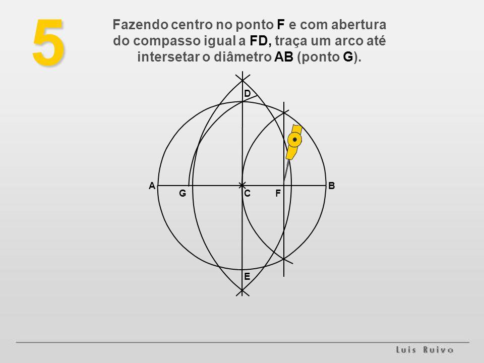 5 Fazendo centro no ponto F e com abertura do compasso igual a FD, traça um arco até intersetar o diâmetro AB (ponto G).