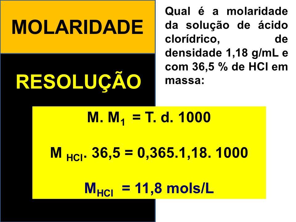 MOLARIDADE RESOLUÇÃO M. M1 = T. d. 1000 M HCl. 36,5 = 0,365.1,18. 1000