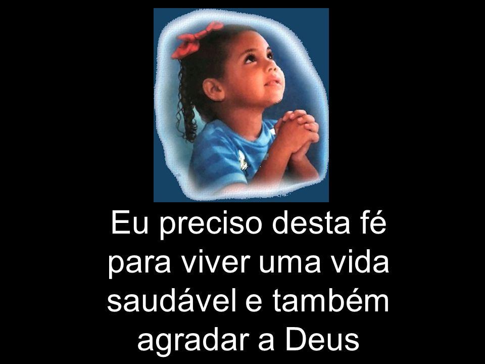 Eu preciso desta fé para viver uma vida saudável e também agradar a Deus