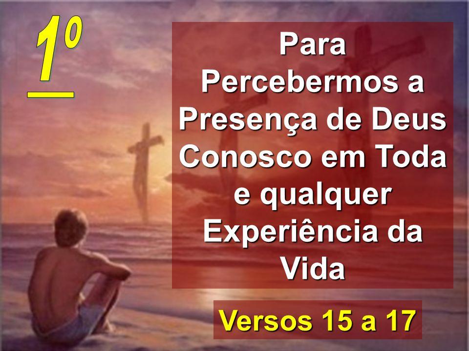 1º Para Percebermos a Presença de Deus Conosco em Toda e qualquer Experiência da Vida.
