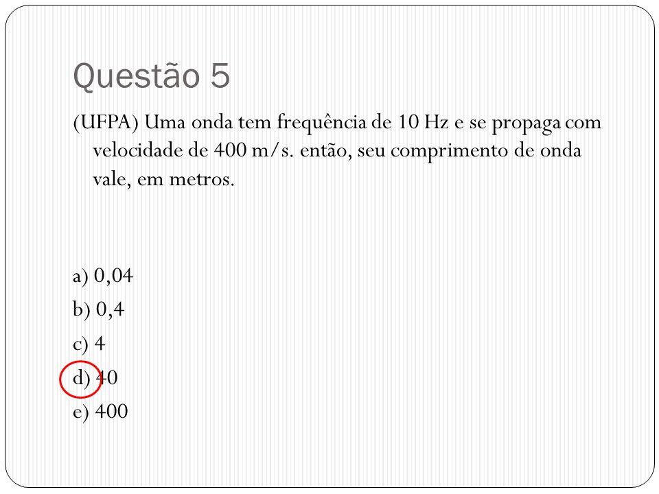 Questão 5 (UFPA) Uma onda tem frequência de 10 Hz e se propaga com velocidade de 400 m/s. então, seu comprimento de onda vale, em metros.