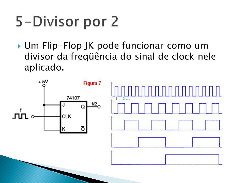 5-Divisor por 2 Um Flip-Flop JK pode funcionar como um divisor da freqüência do sinal de clock nele aplicado.
