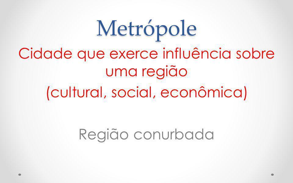 Metrópole Cidade que exerce influência sobre uma região (cultural, social, econômica) Região conurbada
