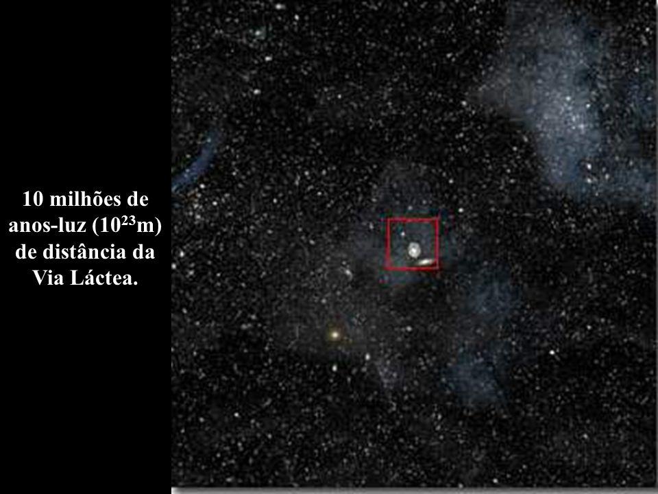10 milhões de anos-luz (1023m) de distância da Via Láctea.