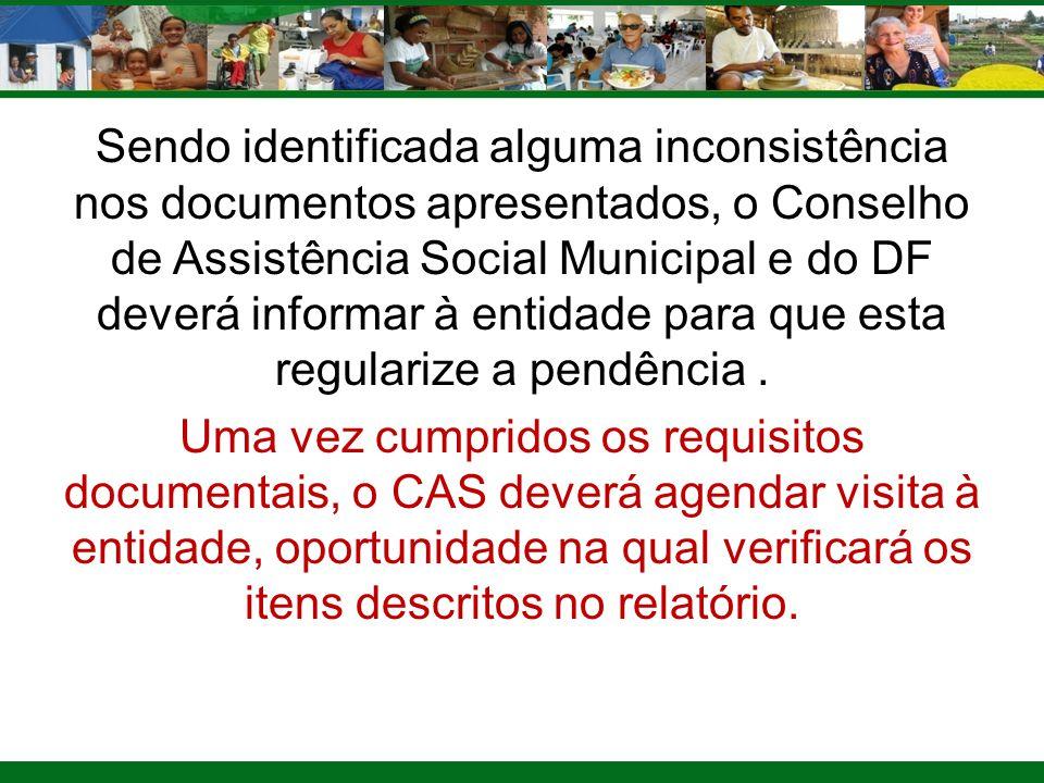 Sendo identificada alguma inconsistência nos documentos apresentados, o Conselho de Assistência Social Municipal e do DF deverá informar à entidade para que esta regularize a pendência .