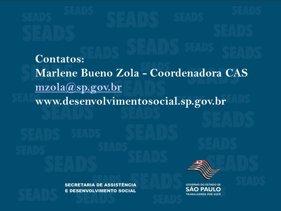 Contatos: Marlene Bueno Zola - Coordenadora CAS mzola@sp.gov.br www.desenvolvimentosocial.sp.gov.br