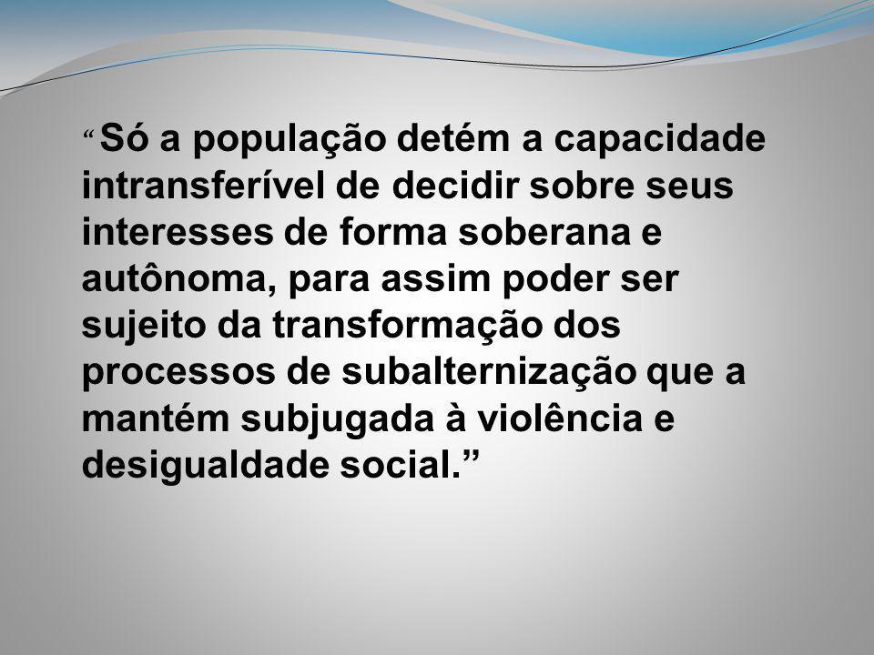 Só a população detém a capacidade intransferível de decidir sobre seus interesses de forma soberana e autônoma, para assim poder ser sujeito da transformação dos processos de subalternização que a mantém subjugada à violência e desigualdade social.