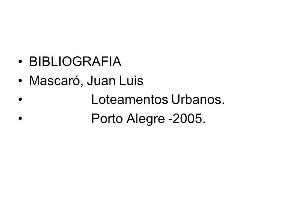 BIBLIOGRAFIA Mascaró, Juan Luis Loteamentos Urbanos. Porto Alegre -2005.