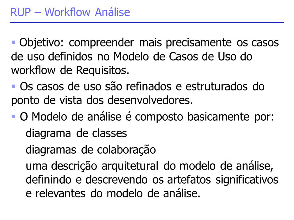 RUP – Workflow Análise Objetivo: compreender mais precisamente os casos de uso definidos no Modelo de Casos de Uso do workflow de Requisitos.