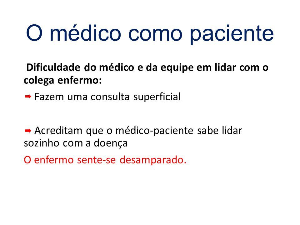 O médico como paciente Dificuldade do médico e da equipe em lidar com o colega enfermo: Fazem uma consulta superficial.