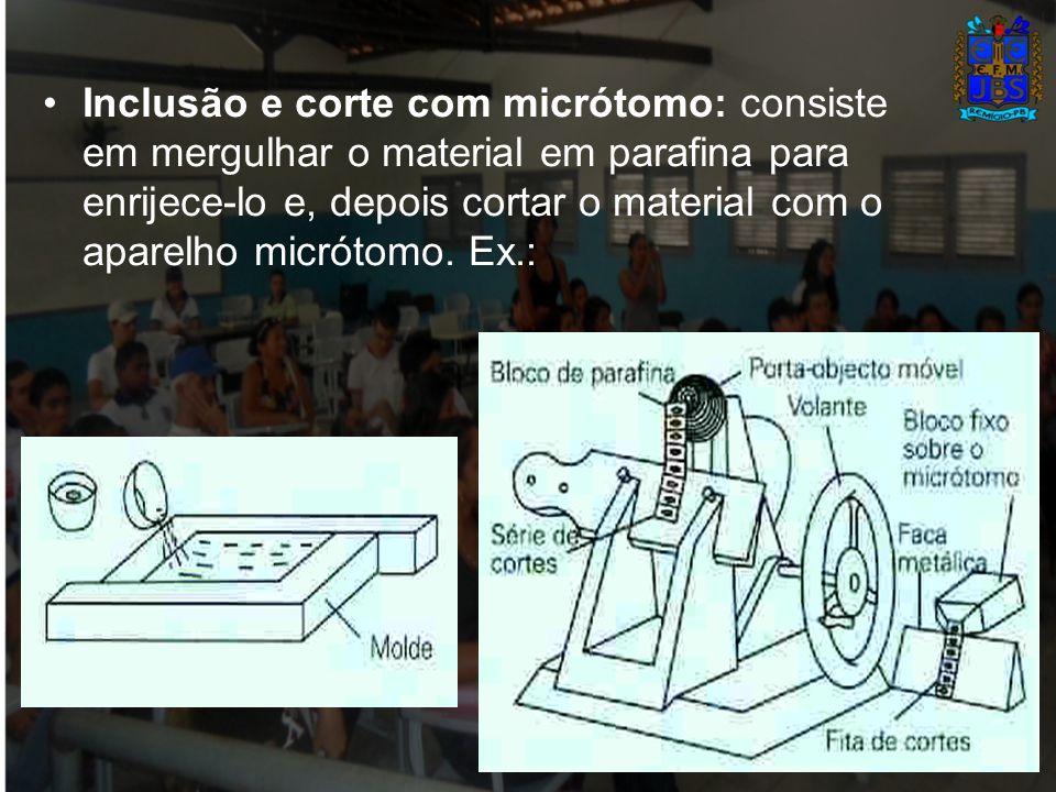 Inclusão e corte com micrótomo: consiste em mergulhar o material em parafina para enrijece-lo e, depois cortar o material com o aparelho micrótomo.