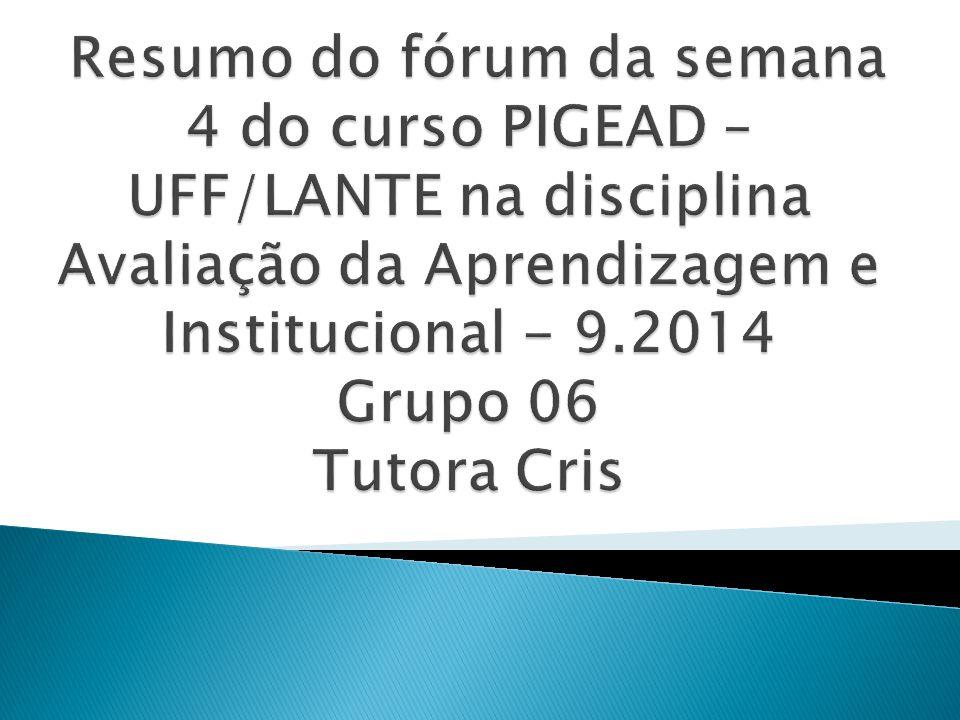 Resumo do fórum da semana 4 do curso PIGEAD – UFF/LANTE na disciplina Avaliação da Aprendizagem e Institucional - 9.2014 Grupo 06 Tutora Cris