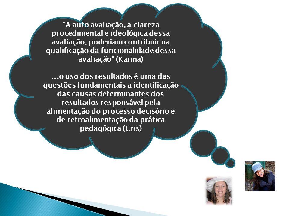 A auto avaliação, a clareza procedimental e ideológica dessa avaliação, poderiam contribuir na qualificação da funcionalidade dessa avaliação (Karina)