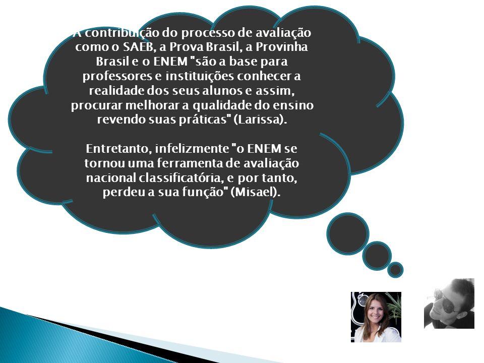 A contribuição do processo de avaliação como o SAEB, a Prova Brasil, a Provinha Brasil e o ENEM são a base para professores e instituições conhecer a realidade dos seus alunos e assim, procurar melhorar a qualidade do ensino revendo suas práticas (Larissa).