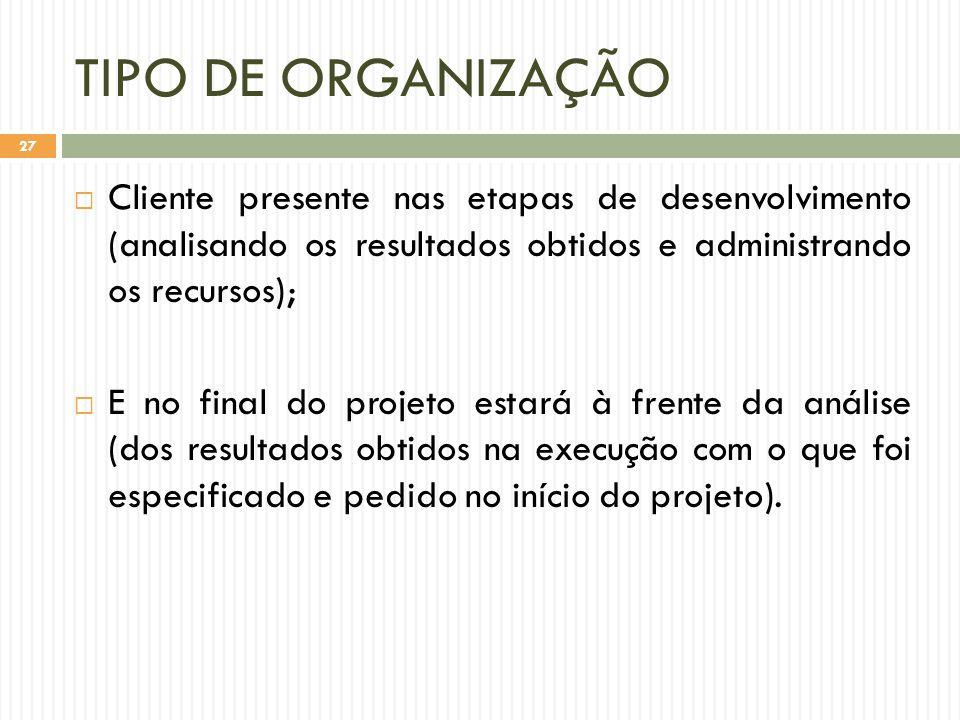 TIPO DE ORGANIZAÇÃO Cliente presente nas etapas de desenvolvimento (analisando os resultados obtidos e administrando os recursos);