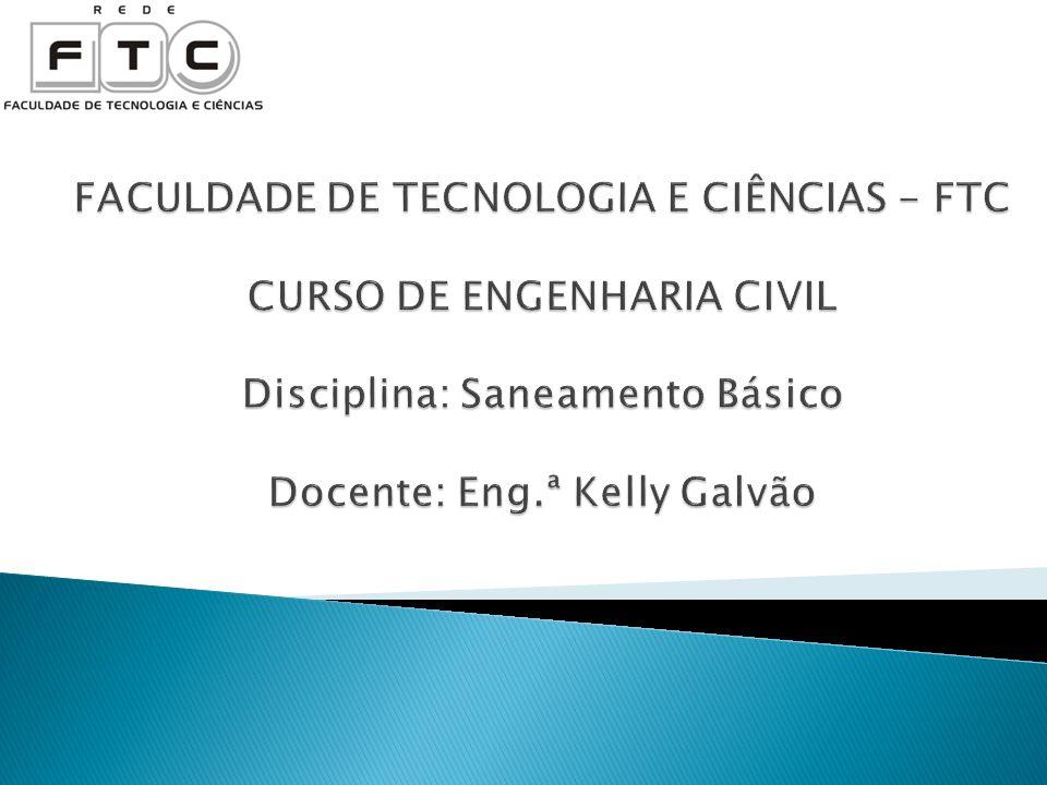 FACULDADE DE TECNOLOGIA E CIÊNCIAS - FTC CURSO DE ENGENHARIA CIVIL Disciplina: Saneamento Básico Docente: Eng.ª Kelly Galvão