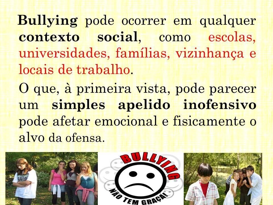 Bullying pode ocorrer em qualquer contexto social, como escolas, universidades, famílias, vizinhança e locais de trabalho.