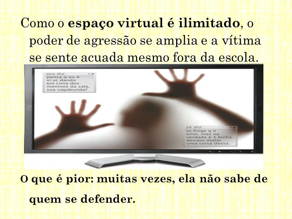 Como o espaço virtual é ilimitado, o poder de agressão se amplia e a vítima se sente acuada mesmo fora da escola.