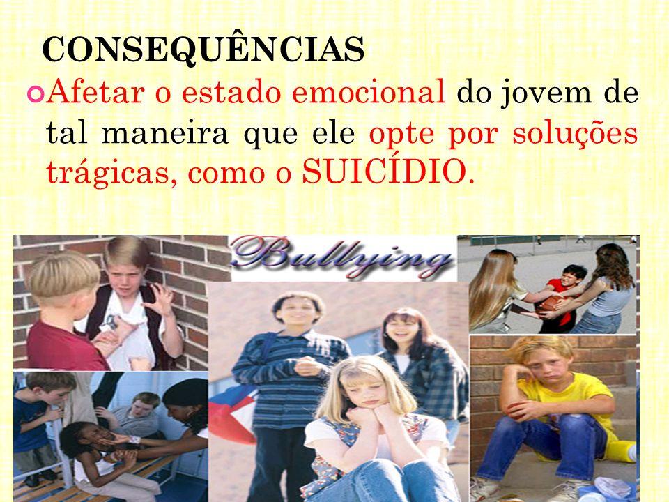 CONSEQUÊNCIAS Afetar o estado emocional do jovem de tal maneira que ele opte por soluções trágicas, como o SUICÍDIO.