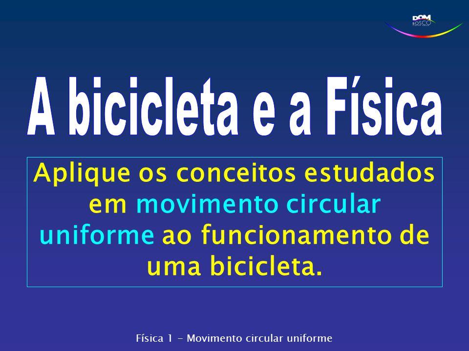 A bicicleta e a Física Aplique os conceitos estudados em movimento circular uniforme ao funcionamento de uma bicicleta.