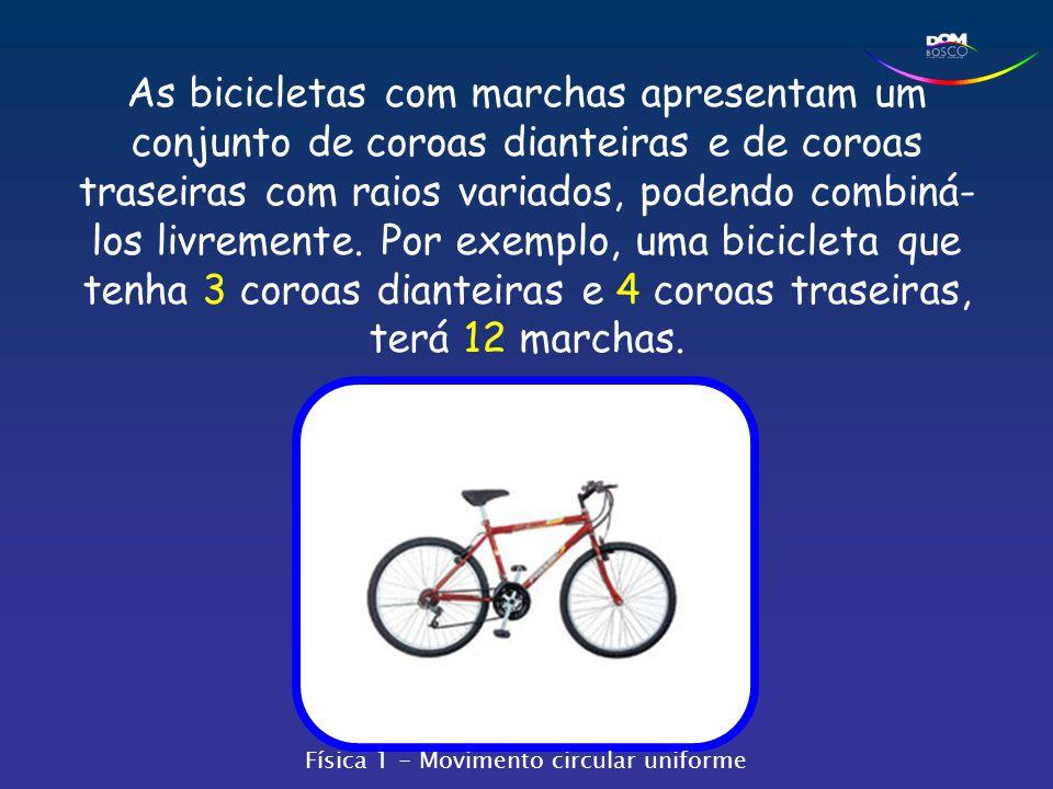 As bicicletas com marchas apresentam um conjunto de coroas dianteiras e de coroas traseiras com raios variados, podendo combiná-los livremente. Por exemplo, uma bicicleta que tenha 3 coroas dianteiras e 4 coroas traseiras, terá 12 marchas.