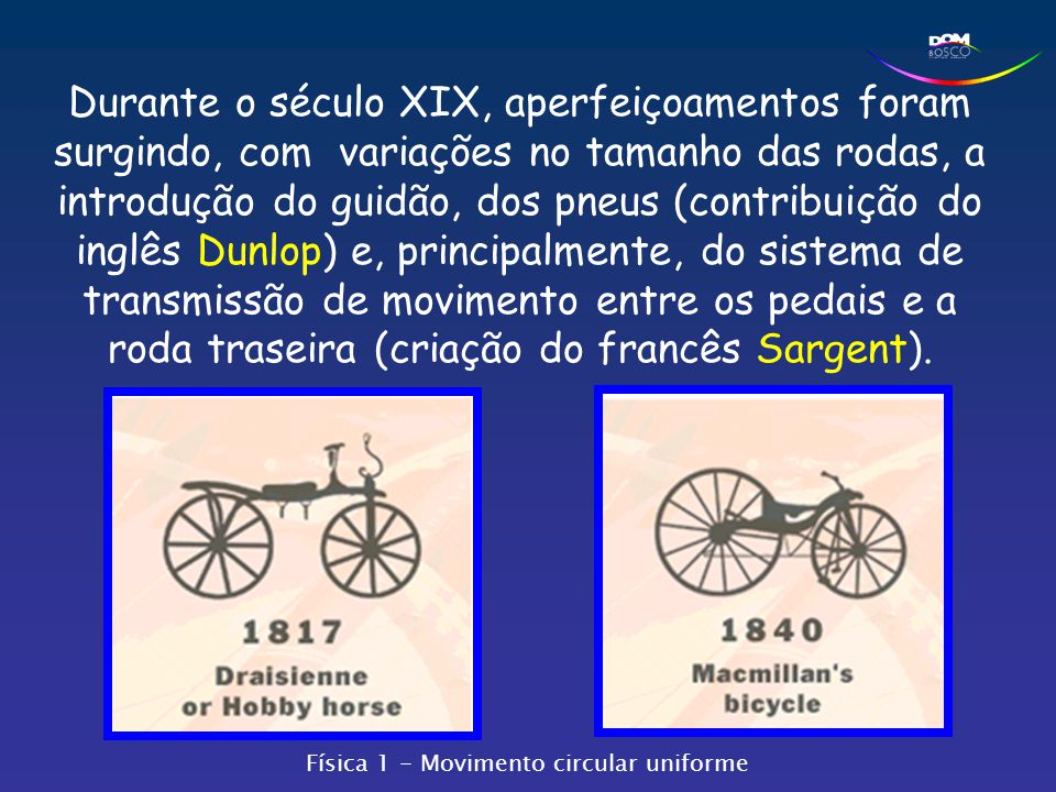 Durante o século XIX, aperfeiçoamentos foram surgindo, com variações no tamanho das rodas, a introdução do guidão, dos pneus (contribuição do inglês Dunlop) e, principalmente, do sistema de transmissão de movimento entre os pedais e a roda traseira (criação do francês Sargent).