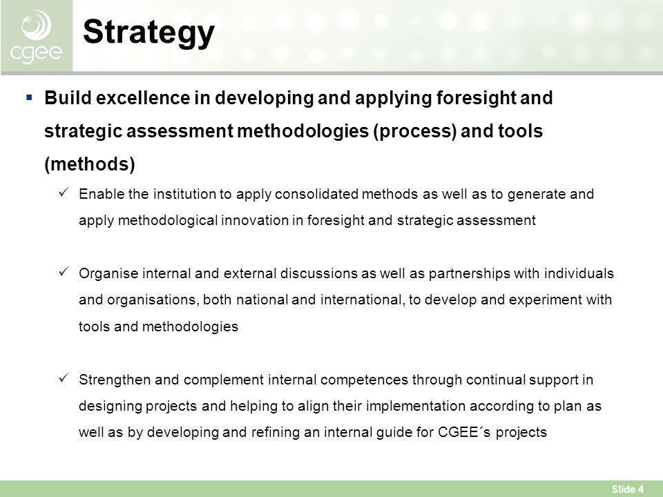Strategy Build excellence in developing and applying foresight and strategic assessment methodologies (process) and tools (methods)