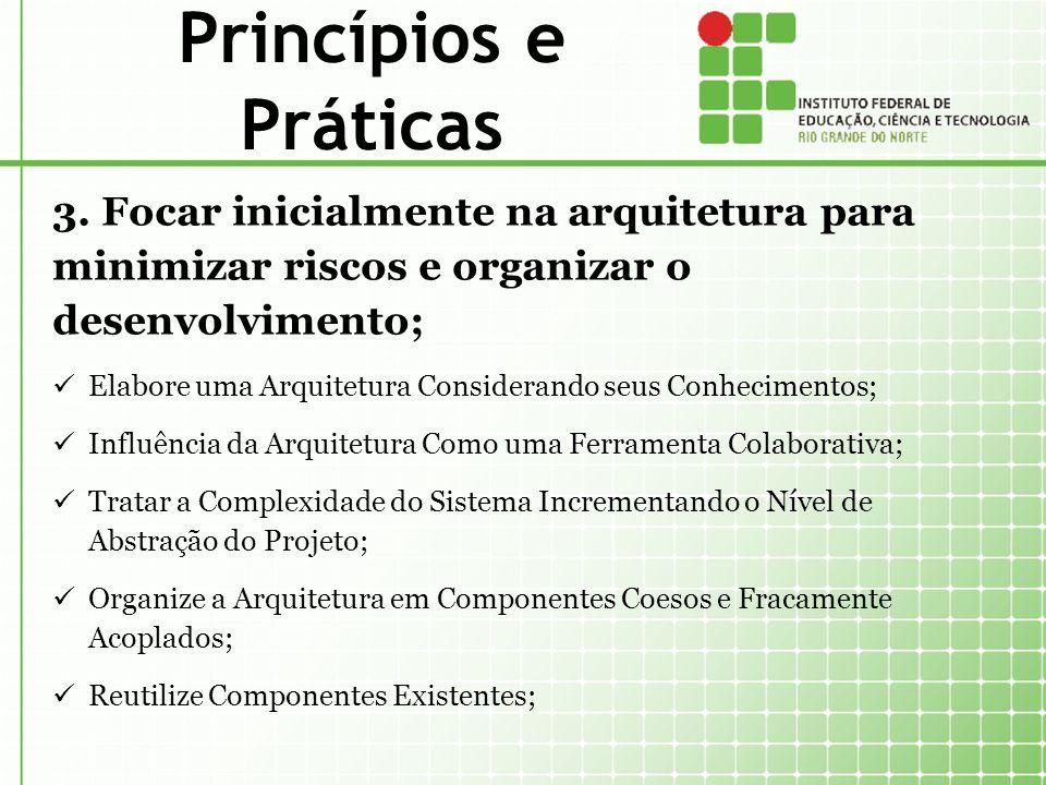 Princípios e Práticas 3. Focar inicialmente na arquitetura para minimizar riscos e organizar o desenvolvimento;