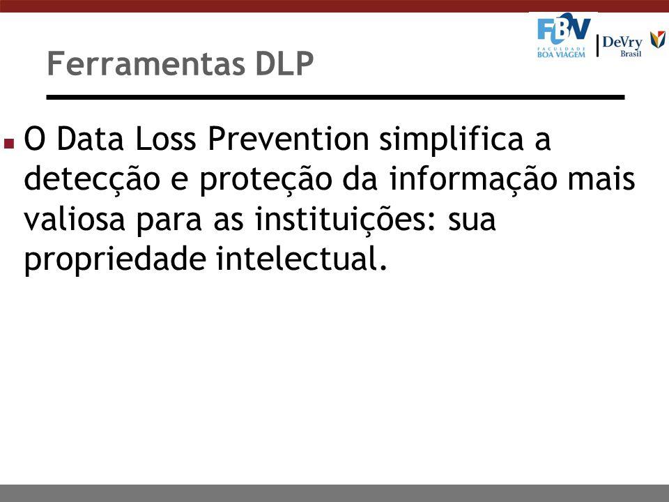 Ferramentas DLP O Data Loss Prevention simplifica a detecção e proteção da informação mais valiosa para as instituições: sua propriedade intelectual.
