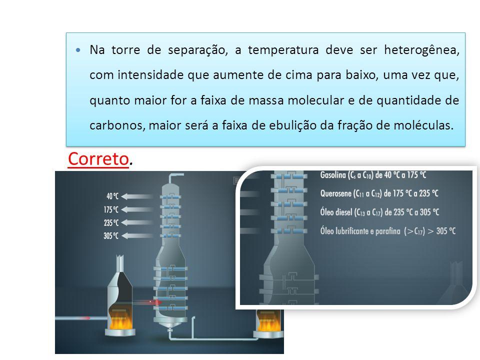 Na torre de separação, a temperatura deve ser heterogênea, com intensidade que aumente de cima para baixo, uma vez que, quanto maior for a faixa de massa molecular e de quantidade de carbonos, maior será a faixa de ebulição da fração de moléculas.