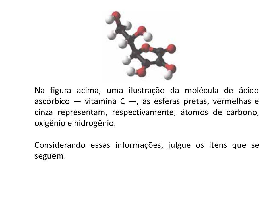 Na figura acima, uma ilustração da molécula de ácido ascórbico — vitamina C —, as esferas pretas, vermelhas e cinza representam, respectivamente, átomos de carbono, oxigênio e hidrogênio.