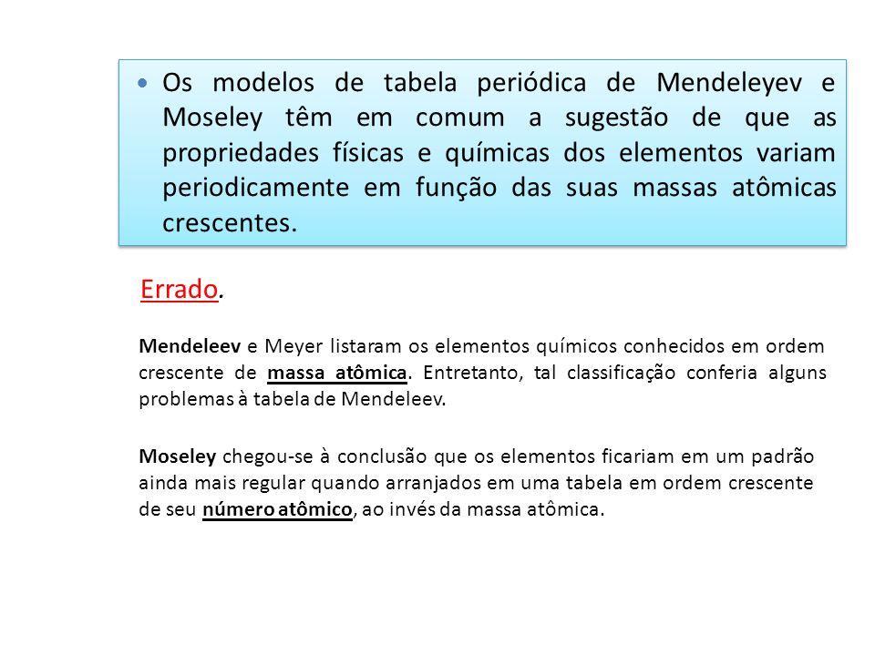 Os modelos de tabela periódica de Mendeleyev e Moseley têm em comum a sugestão de que as propriedades físicas e químicas dos elementos variam periodicamente em função das suas massas atômicas crescentes.