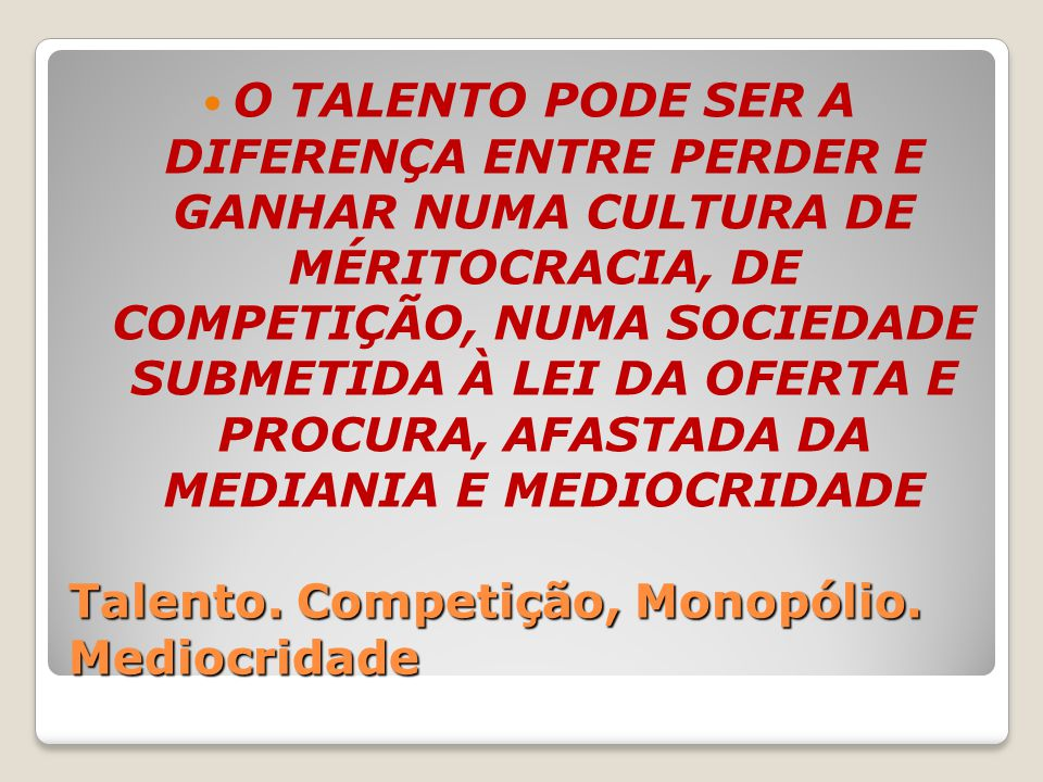 Talento. Competição, Monopólio. Mediocridade