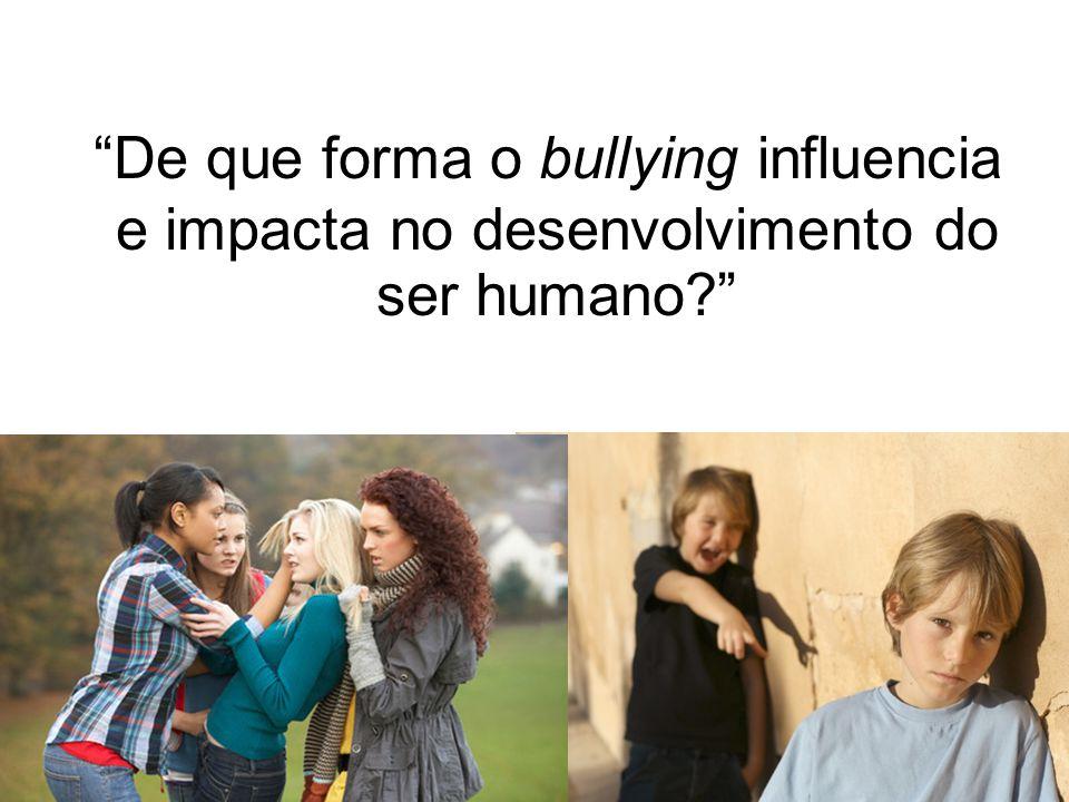 De que forma o bullying influencia e impacta no desenvolvimento do ser humano