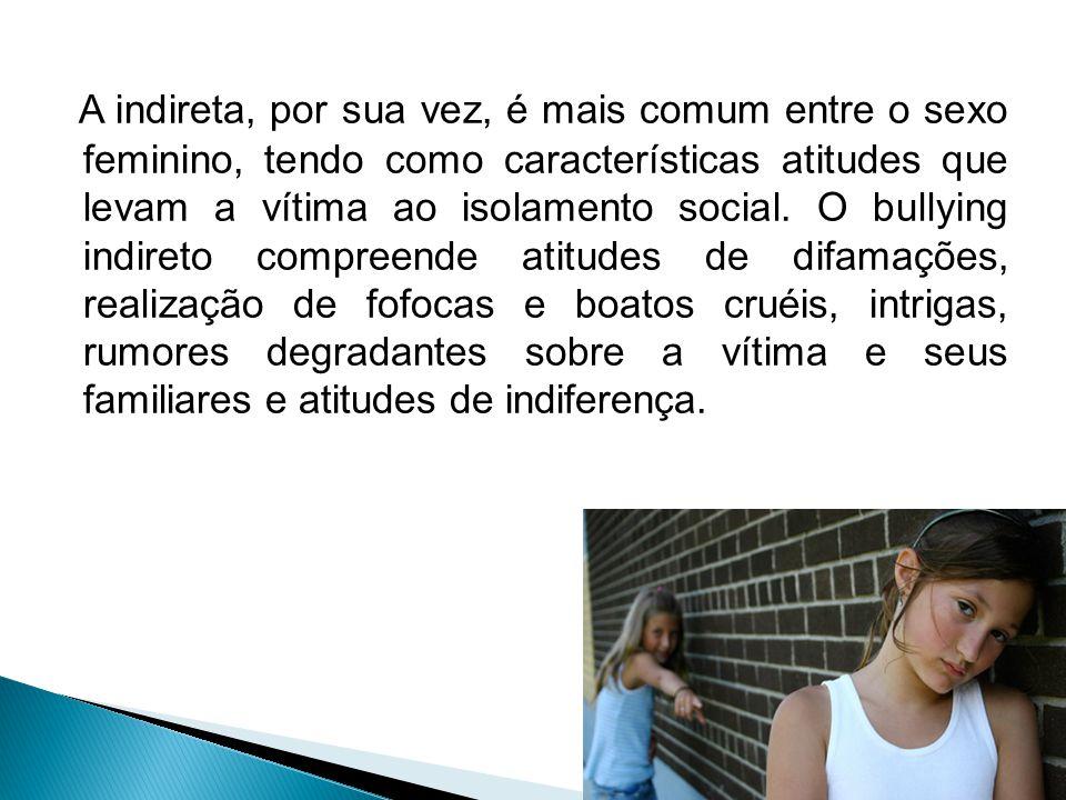 A indireta, por sua vez, é mais comum entre o sexo feminino, tendo como características atitudes que levam a vítima ao isolamento social.