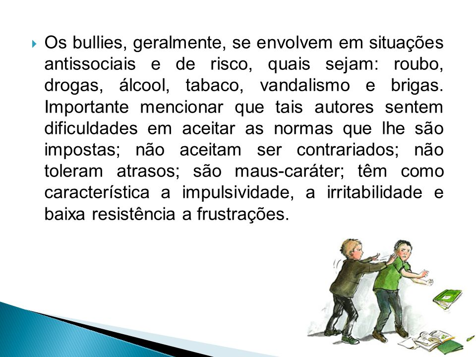 Os bullies, geralmente, se envolvem em situações antissociais e de risco, quais sejam: roubo, drogas, álcool, tabaco, vandalismo e brigas.